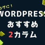 Wordpressの2カラムのおすすめテーマ!どんなブログにも馴染むレイアウト!【テンプレート】
